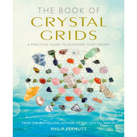The Book of Crystal Grids : A practical guide to achieving your