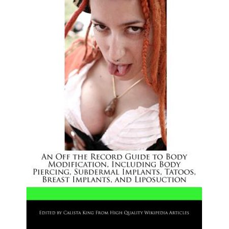 An Off the Record Guide to Body Modification, Including Body Piercing, Subdermal Implants, Tatoos, Breast Implants, and