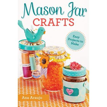 Mason Jar Crafts : Easy Projects to Make from Everyday Canning Jars (Original And Easy To Make Halloween Costumes)