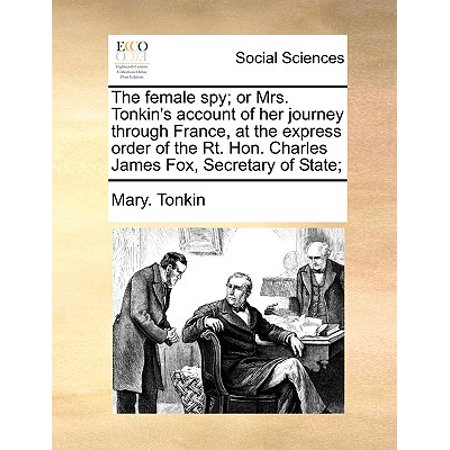 The Female Spy; Or Mrs. Tonkin's Account of Her Journey Through France, at the Express Order of the Rt. Hon. Charles James Fox, Secretary of State; (R T France)