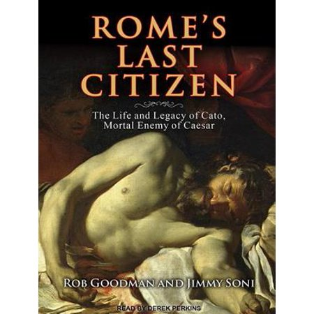 Rome's Last Citizen : The Life and Legacy of Cato, Mortal Enemy of Caesar (Jimmy Soni)