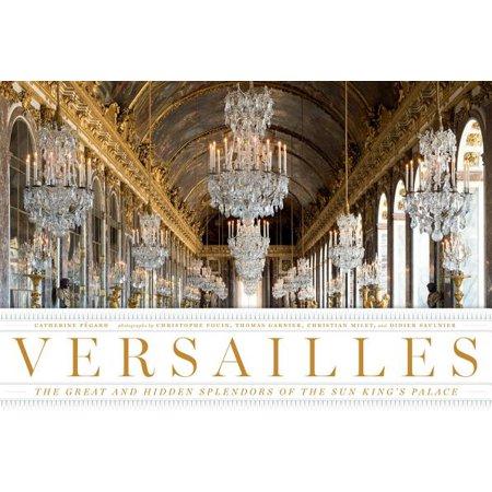 Versailles : The Great and Hidden Splendors of the Sun King's (Versailles Palace)