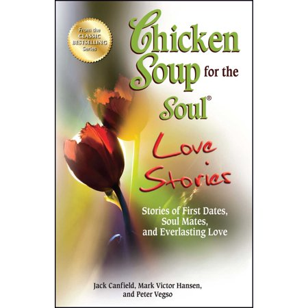 Chicken Soup for the Soul Love Stories : Stories of First Dates, Soul Mates, and Everlasting