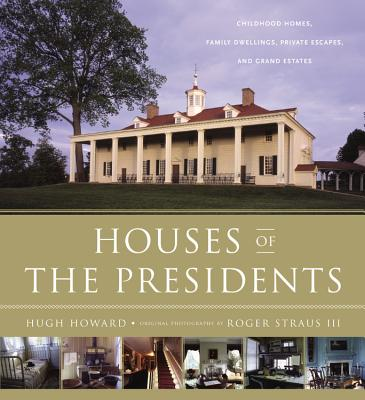 Houses of the Presidents : Childhood Homes, Family Dwellings, Private Escapes, and Grand Estates