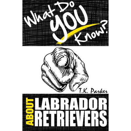 What Do You Know About Labrador Retrievers? The Unauthorized Trivia Quiz Game Book About Labrador Retrievers Facts - eBook](Trivia Quiz Halloween)