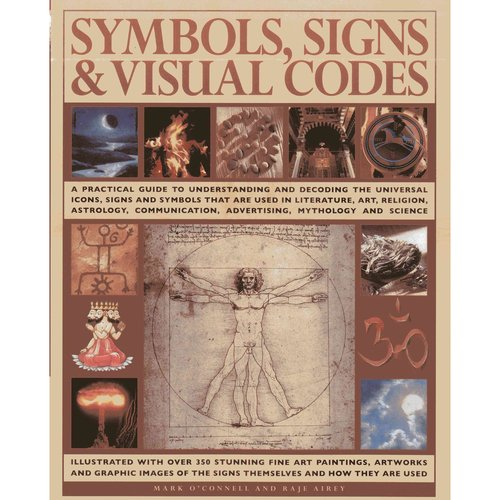 Symbols, Signs & Visual Codes: A Practical Guide to Understanding and Decoding the Universal Icons, Signs and Symbols That Are Used in Literature, Art, Religion, Astrology, Communic