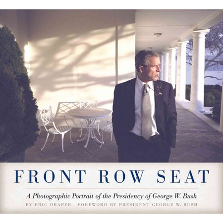 Front Row Seat  A Photographic Portrait Of The Presidency Of George W  Bush