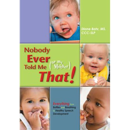 Nobody Ever Told Me (or My Mother) That! : Everything from Bottles and Breathing to Healthy Speech