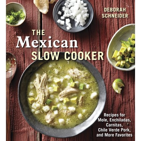 The Mexican Slow Cooker : Recipes for Mole, Enchiladas, Carnitas, Chile Verde Pork, and More Favorites