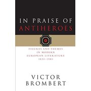In Praise of Antiheroes : Figures and Themes in Modern European Literature, 1830-1980
