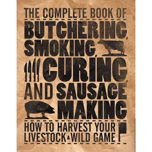 The Complete Book of Butchering, Smoking, Curing, and Sausage Making: How to Harvest Your Livestock & Wild Game