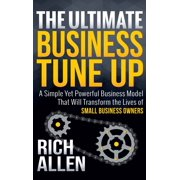 The Ultimate Business Tune Up : A Simple Yet Powerful Business Model That Will Transform the Lives of Small Business Owners