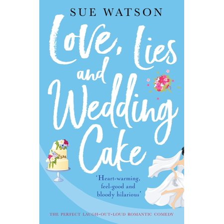Love, Lies and Wedding Cake : The Perfect Laugh Out Loud Romantic