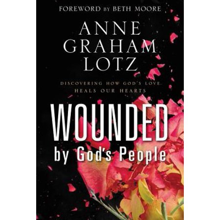 Wounded by God's People : Discovering How God's Love Heals Our