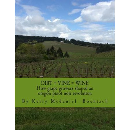 Dirt + Vine = Wine : How Grape Growers Transformed Three Miles of Terrior and Shaped a Pinot Noir Revolution