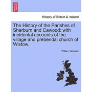 The History of the Parishes of Sherburn and Cawood : With Incidental Accounts of the Village and Prebendal Church of Wistow.