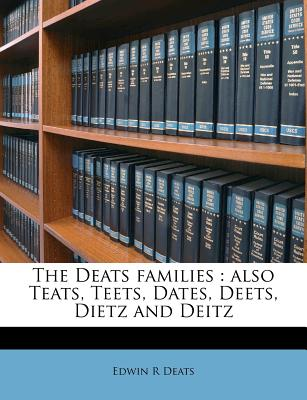 The Deats Families: Also Teats, Teets, Dates, Deets, Dietz And Deitz