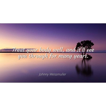 (Johnny Weissmuller - Treat your body well, and it'll see you through for many years. - Famous Quotes Laminated POSTER PRINT 24X20.)