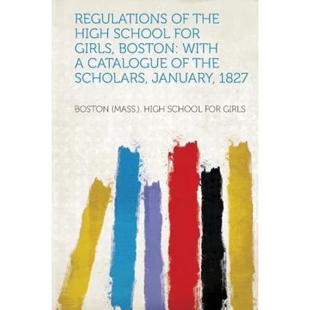 Regulations of the High School for Girls, Boston : With a Catalogue of the Scholars, January, 1827 (Catalogues For Clothes)