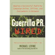 Guerrilla PR Wired : Waging a Successful Publicity Campaign Online, Offline, and Waging a Successful Publicity Campaign Online, Offline, an