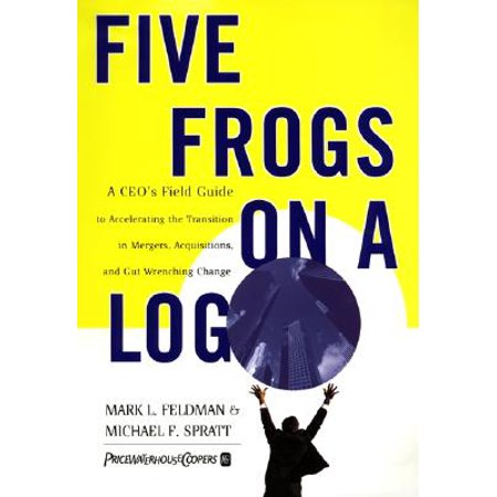 Five Frogs on a Log : A CEO's Field Guide to Accelerating the Transition in Mergers, Acquisitions and Gut Wrenching Change