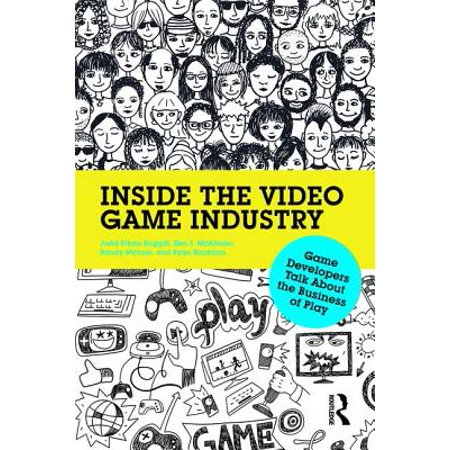 Inside the Video Game Industry : Game Developers Talk about the Business of