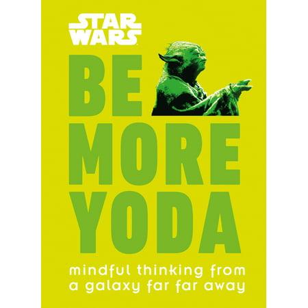 Star Wars: Be More Yoda : Mindful Thinking from a Galaxy Far Far