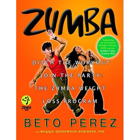 Zumba : Ditch the Workout, Join the Party! The Zumba Weight Loss