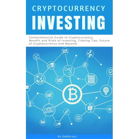 Cryptocurrency Investing: Comprehensive Guide to Cryptocurrency. Benefit and Risks of Investing, Trading Tips, Future of Cryptocurrency and Beyond -