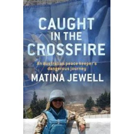 Caught in the Crossfire : An Australian Peacekeeper Beyond the Front-line