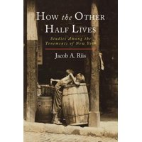 How the Other Half Lives : Studies Among the Tenements of New York
