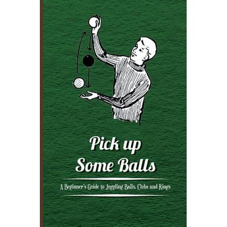 Pick Up Some Balls - A Beginner's Guide to Juggling Balls, Clubs and Rings - Pick Up Ideas