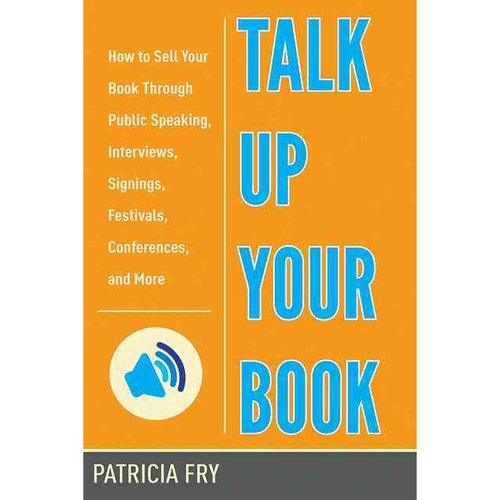 Talk Up Your Book: How to Sell Your Book Through Public Speaking, Interviews, Signings, Festivals, Conferences, and More