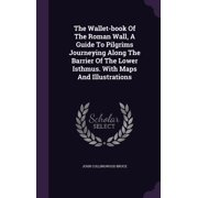 The Wallet-Book of the Roman Wall, a Guide to Pilgrims Journeying Along the Barrier of the Lower Isthmus. with Maps and Illustrations