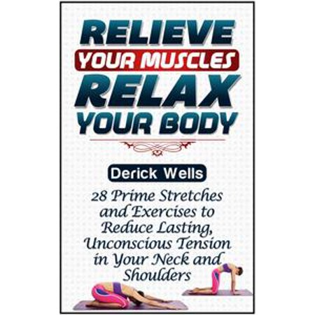 Relive Your Muscles, Relax Your Body: 28 Prime Stretches and Exercises to Reduce Lasting, Unconscious Tension in Your Neck and Shoulders - eBook