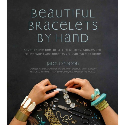 Beautiful Bracelets by Hand: Seventy-Five One-of-a-Kind Baubles, Bangles and Other Wrist Adornments You Can Make at Home