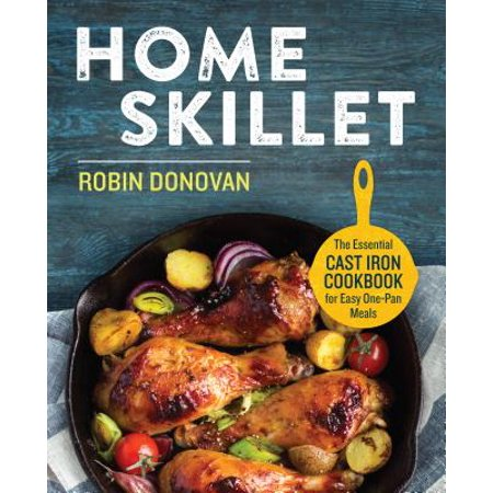 Home Skillet : The Essential Cast Iron Cookbook for Easy One-Pan