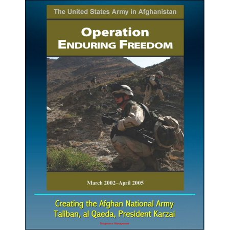 The United States Army in Afghanistan: Operation Enduring Freedom, March 2002 - April 2005 - Creating the Afghan National Army, Taliban, al Qaeda, President Karzai - eBook