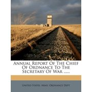 Annual Report of the Chief of Ordnance to the Secretary of War ......