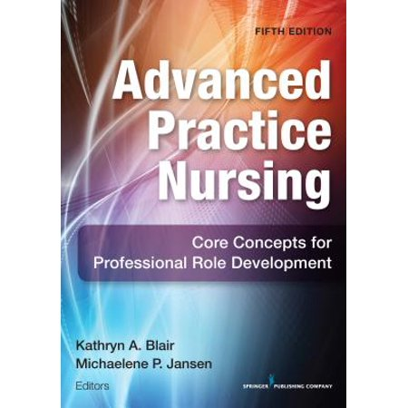 Advanced Practice Nursing, Fifth Edition : Core Concepts for Professional Role Development