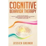 Cognitive Behavior Therapy: A Practical Step By Step Guide To Managing And Overcoming Stress, Depression, Anxiety, Panic, And Other Mental Health Issues (Hardcover)
