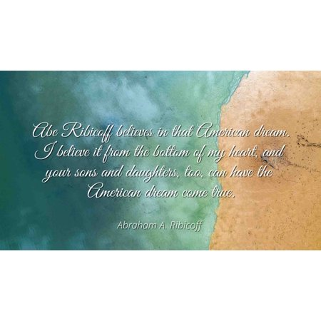 Abraham A. Ribicoff - Famous Quotes Laminated POSTER PRINT 24x20 - Abe Ribicoff believes in that American dream. I believe it from the bottom of my heart, and your sons and daughters, too, can have