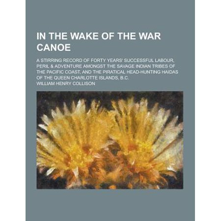 In the Wake of the War Canoe; A Stirring Record of Forty Years' Successful Labour, Peril & Adventure Amongst the Savage Indian Tribes of the Pacific