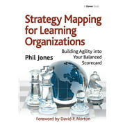 Strategy Mapping for Learning Organizations : Building Agility Into Your Balanced Scorecard