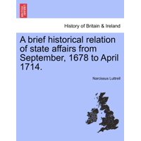 A Brief Historical Relation of State Affairs from September, 1678 to April 1714.