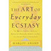 The Art of Everyday Ecstasy : The Seven Tantric Keys for Bringing Passion, Spirit, and Joy into Every Part of Your Life
