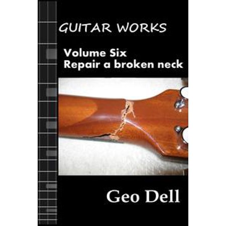 Guitar Works Volume Six: Repair a broken neck - eBook