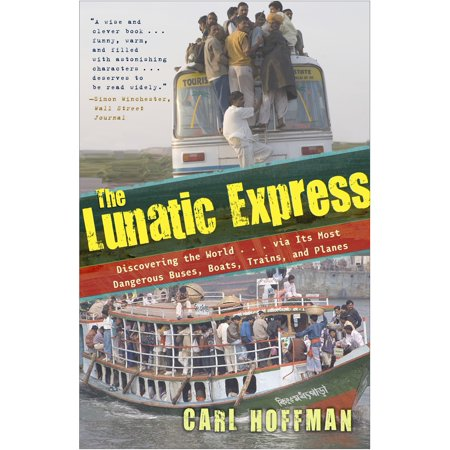 The Lunatic Express : Discovering the World . . . via Its Most Dangerous Buses, Boats, Trains, and