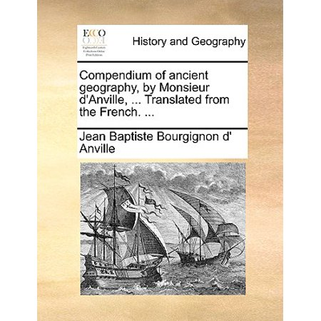Compendium of Ancient Geography, by Monsieur D'Anville, ... Translated from the French. ...