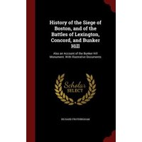 History of the Siege of Boston, and of the Battles of Lexington, Concord, and Bunker Hill : Also an Account of the Bunker Hill Monument. with Illustrative Documents
